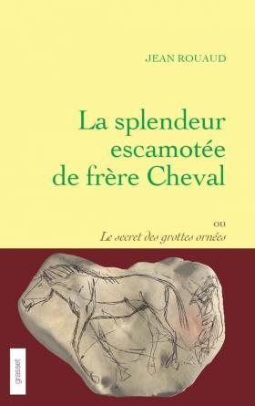 La splendeur escamotée de frère Cheval ou Le secret des grottes ornées - Jean Rouaud - Editions Grasset